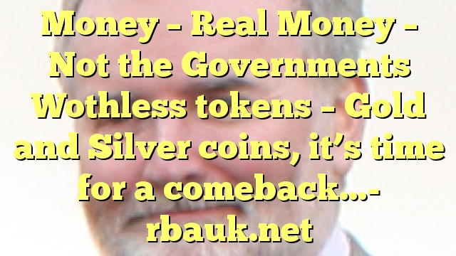 Money – Real Money – Not the Governments Wothless tokens – Gold and Silver coins, it's time for a comeback…