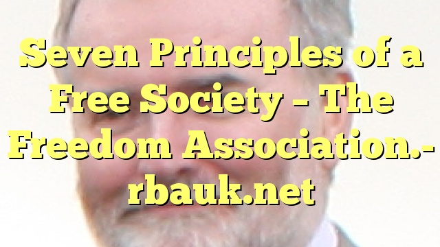 Seven Principles of a Free Society – The Freedom Association.