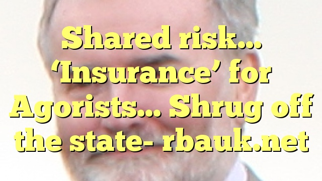 Shared risk… 'Insurance' for Agorists… Shrug off the state